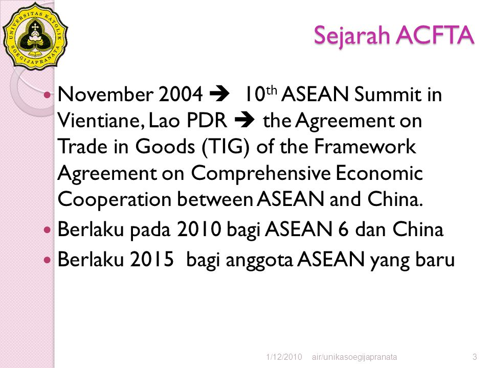 Sejarah ACFTA November 2004  10 th ASEAN Summit in Vientiane, Lao PDR  the Agreement on Trade in Goods (TIG) of the Framework Agreement on Comprehensive Economic Cooperation between ASEAN and China.