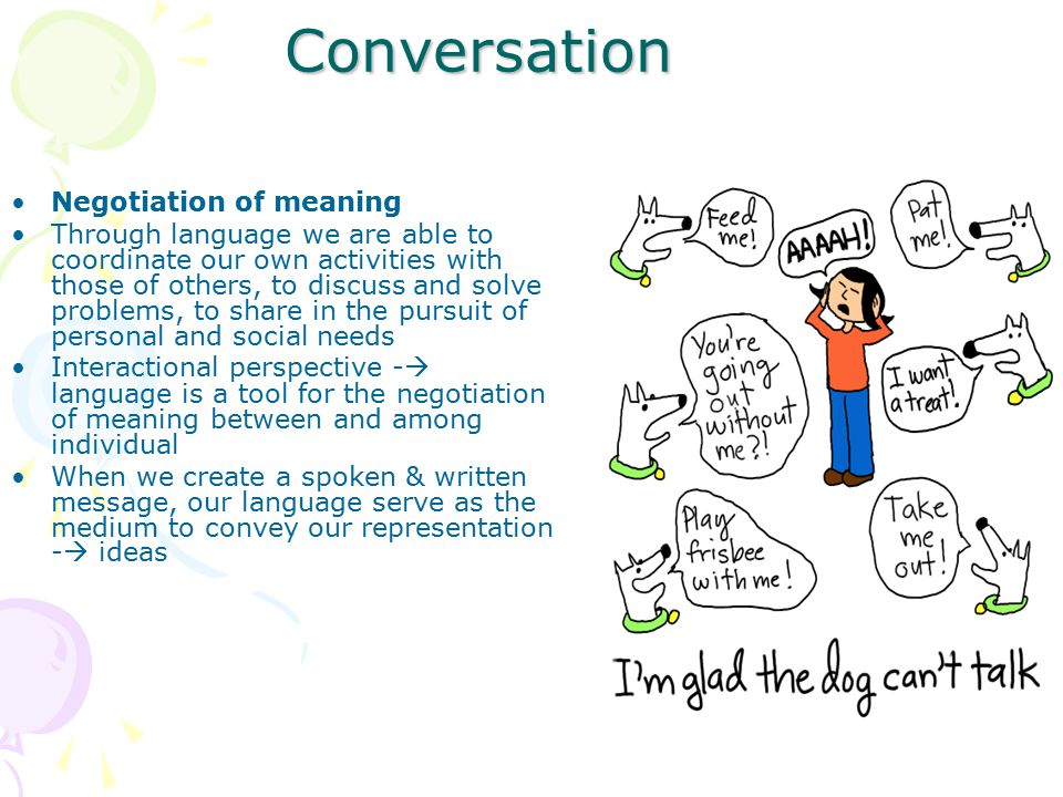 Conversation Negotiation of meaning Through language we are able to coordinate our own activities with those of others, to discuss and solve problems,