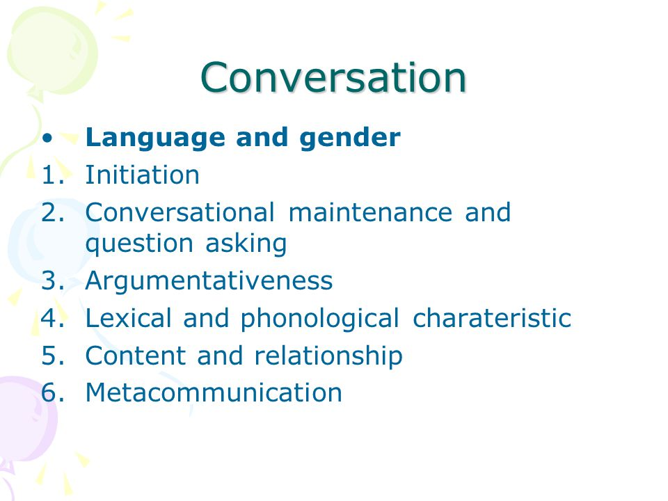 Conversation Language and gender Women and man use language differently, as consequence of different patterns of experience Women are more forthcoming as a conversation initiators, question askers, conversation maintainers Men may be more argumentative and may work harder to maintain conrol of conversation