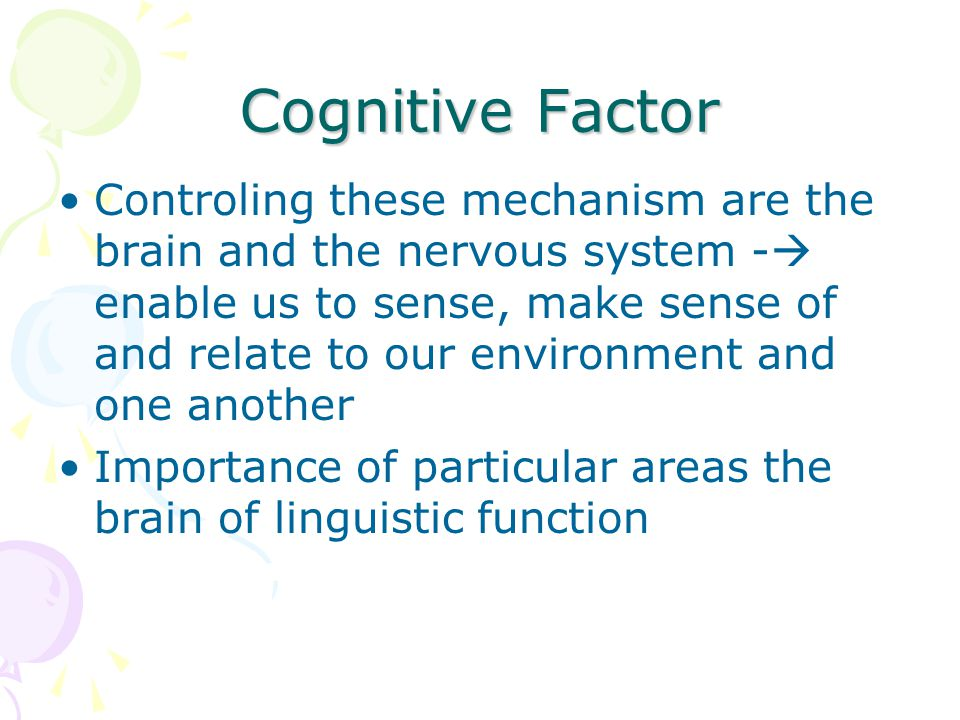Cognitive Factor Controling these mechanism are the brain and the nervous system -  enable us to sense, make sense of and relate to our environment a