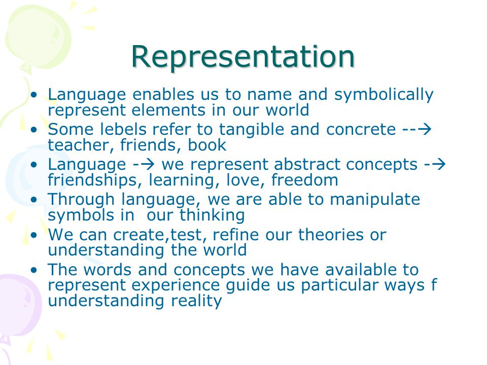 Representation Language enables us to name and symbolically represent elements in our world Some lebels refer to tangible and concrete --  teacher, f