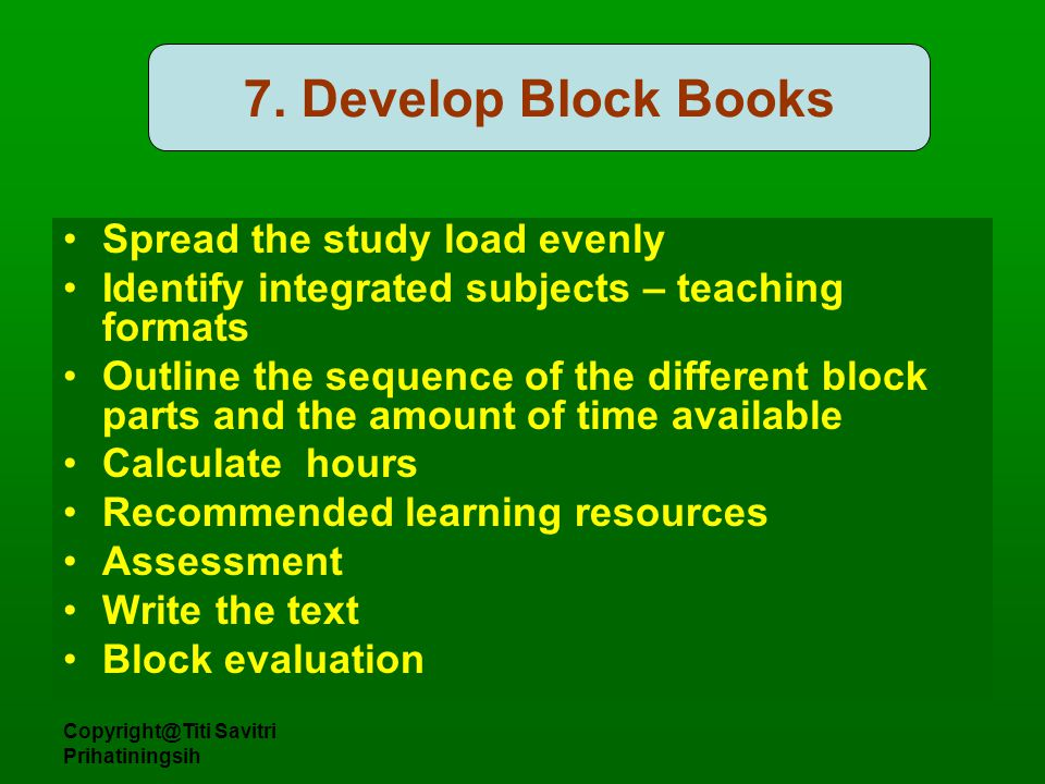 Copyright@Titi Savitri Prihatiningsih 7. Develop Block Books Spread the study load evenly Identify integrated subjects – teaching formats Outline the