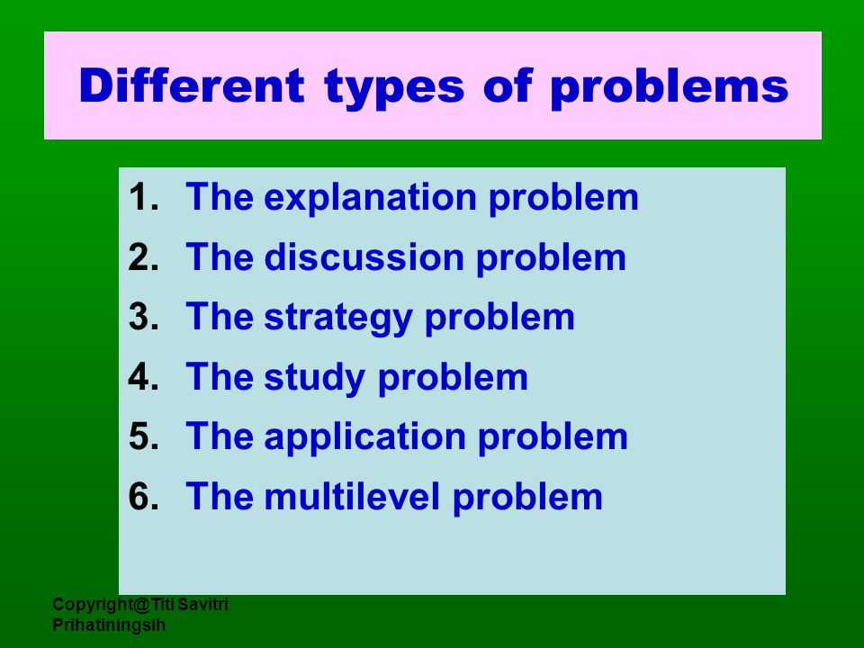 Copyright@Titi Savitri Prihatiningsih Different types of problems 1.The explanation problem 2.The discussion problem 3.The strategy problem 4.The stud