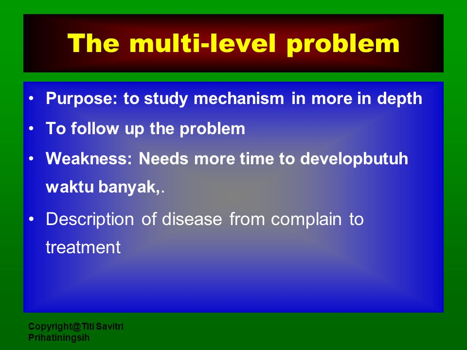 Copyright@Titi Savitri Prihatiningsih The multi-level problem Purpose: to study mechanism in more in depth To follow up the problem Weakness: Needs mo
