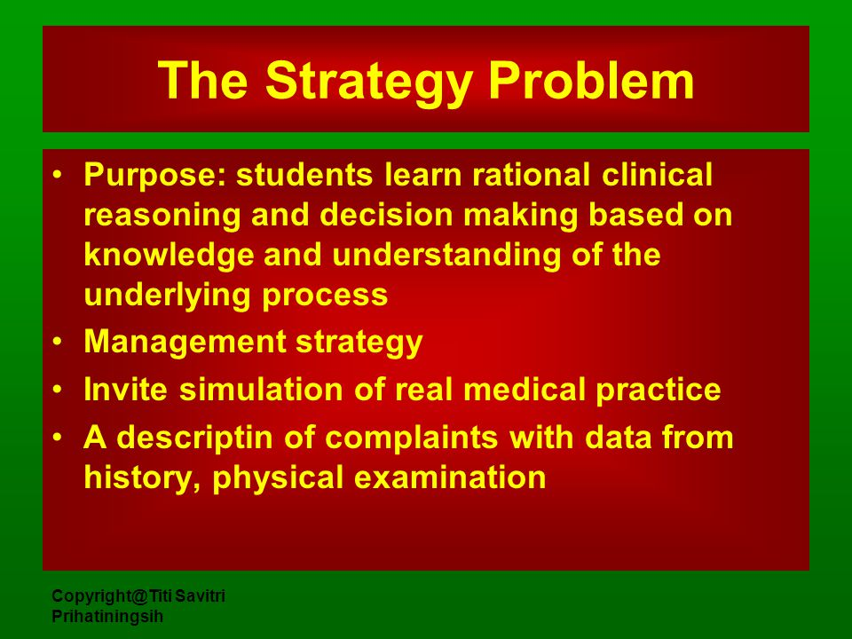 Copyright@Titi Savitri Prihatiningsih The Strategy Problem Purpose: students learn rational clinical reasoning and decision making based on knowledge