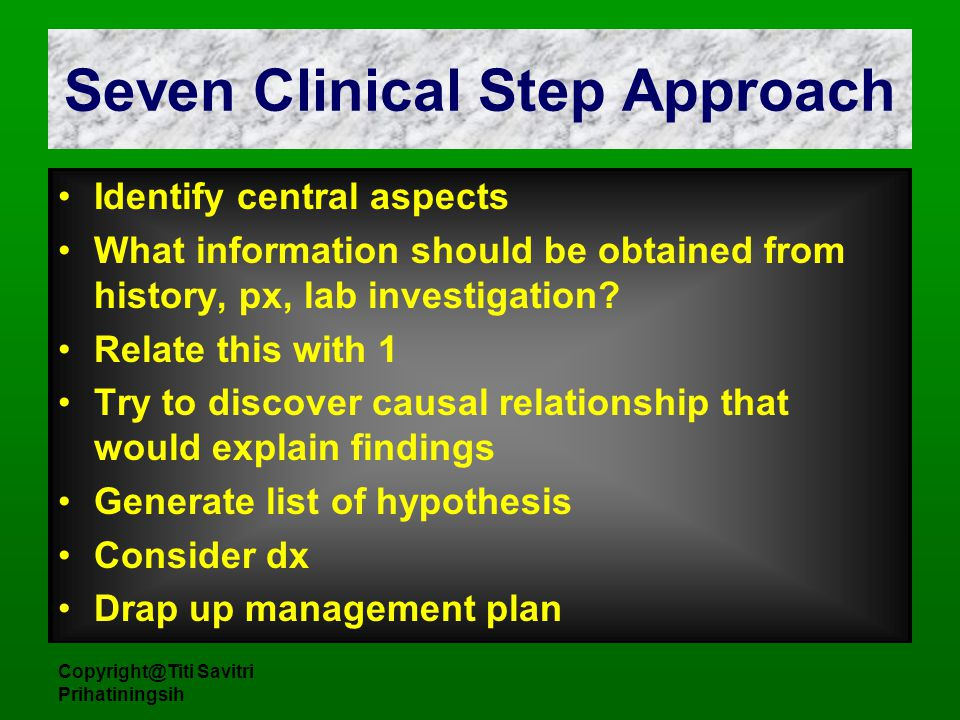 Copyright@Titi Savitri Prihatiningsih Seven Clinical Step Approach Identify central aspects What information should be obtained from history, px, lab