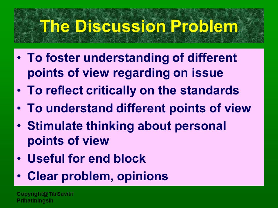 Copyright@Titi Savitri Prihatiningsih The Discussion Problem To foster understanding of different points of view regarding on issue To reflect critica