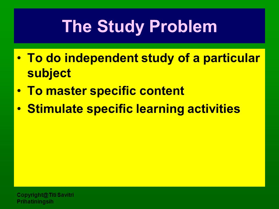 Copyright@Titi Savitri Prihatiningsih The Study Problem To do independent study of a particular subject To master specific content Stimulate specific