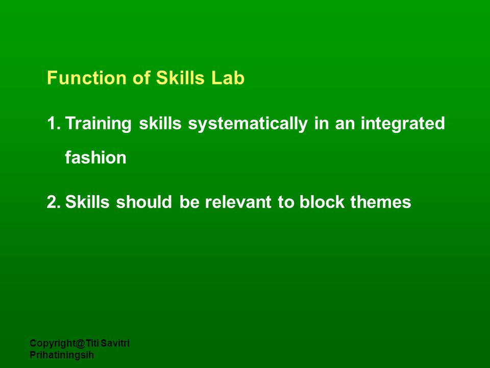 Copyright@Titi Savitri Prihatiningsih Function of Skills Lab 1.Training skills systematically in an integrated fashion 2.Skills should be relevant to