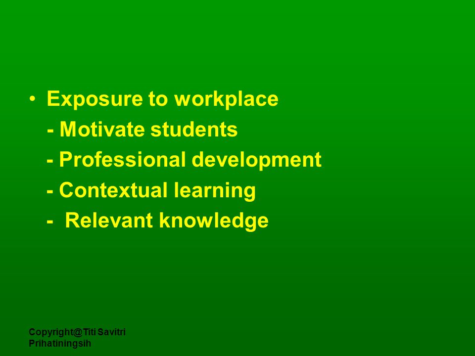 Copyright@Titi Savitri Prihatiningsih Exposure to workplace - Motivate students - Professional development - Contextual learning - Relevant knowledge