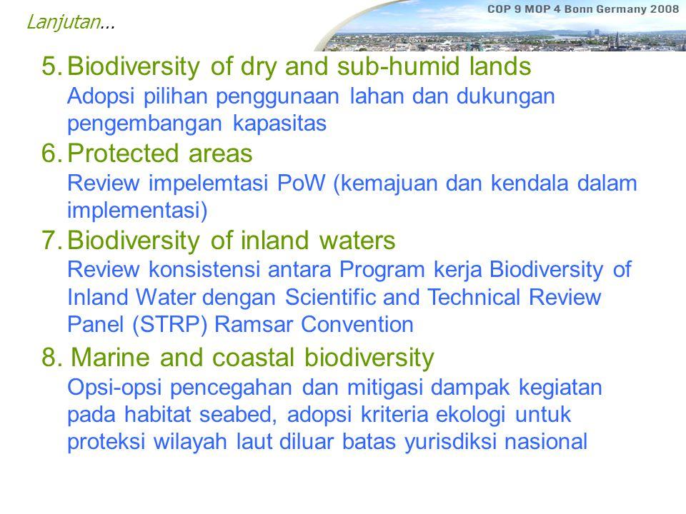 Lanjutan… 5.Biodiversity of dry and sub-humid lands Adopsi pilihan penggunaan lahan dan dukungan pengembangan kapasitas 6.Protected areas Review impelemtasi PoW (kemajuan dan kendala dalam implementasi) 7.Biodiversity of inland waters Review konsistensi antara Program kerja Biodiversity of Inland Water dengan Scientific and Technical Review Panel (STRP) Ramsar Convention 8.