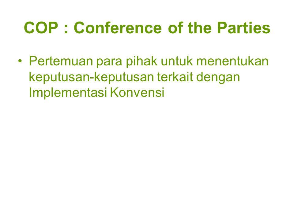 COP : Conference of the Parties Pertemuan para pihak untuk menentukan keputusan-keputusan terkait dengan Implementasi Konvensi