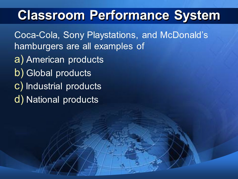 Classroom Performance System Coca-Cola, Sony Playstations, and McDonald's hamburgers are all examples of a) American products b) Global products c) In
