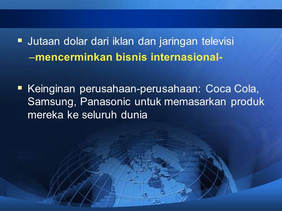  Jutaan dolar dari iklan dan jaringan televisi –mencerminkan bisnis internasional-  Keinginan perusahaan-perusahaan: Coca Cola, Samsung, Panasonic untuk memasarkan produk mereka ke seluruh dunia