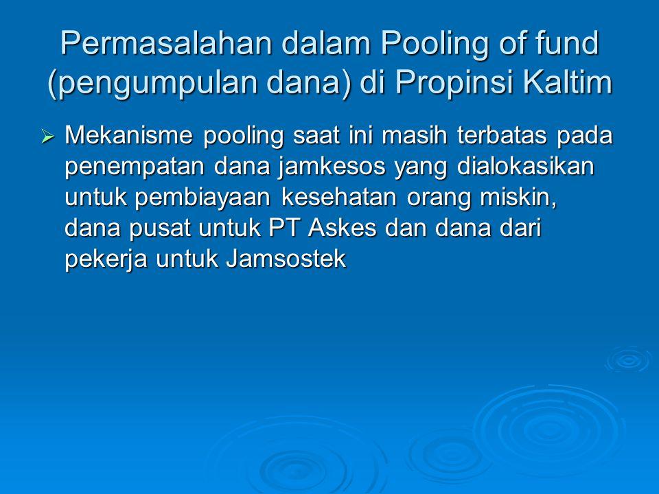 Permasalahan dalam Pooling of fund (pengumpulan dana) di Propinsi Kaltim  Mekanisme pooling saat ini masih terbatas pada penempatan dana jamkesos yan
