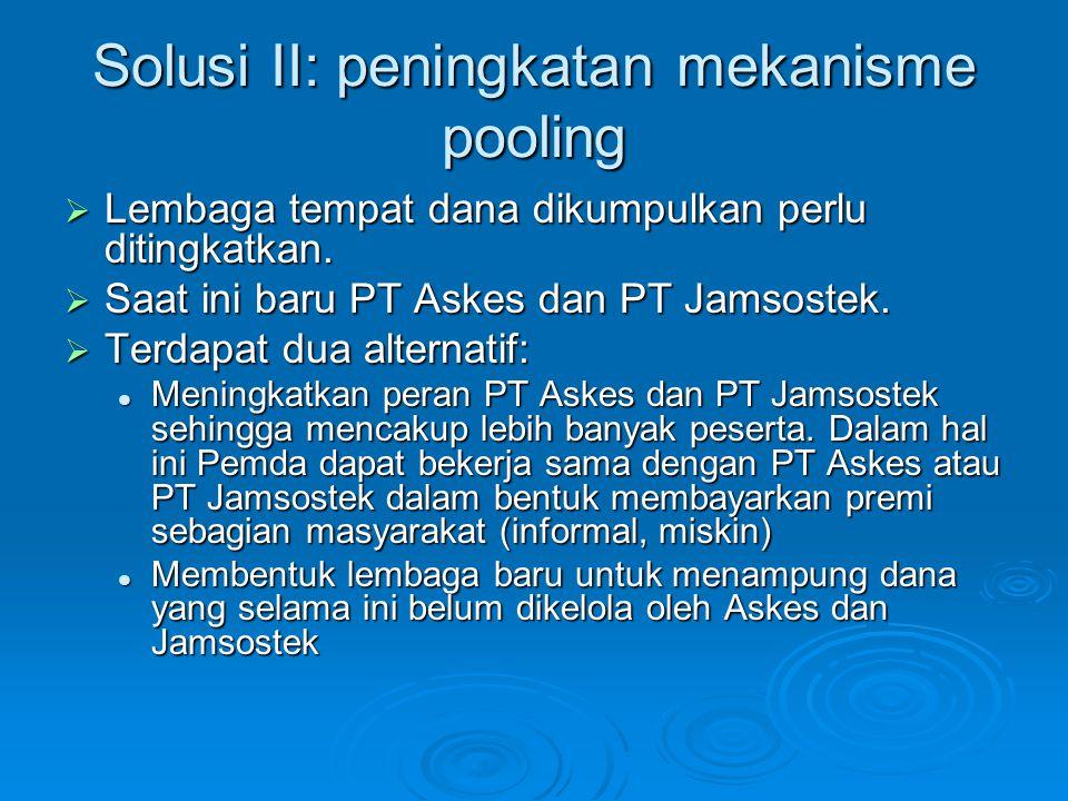 Solusi II: peningkatan mekanisme pooling  Lembaga tempat dana dikumpulkan perlu ditingkatkan.  Saat ini baru PT Askes dan PT Jamsostek.  Terdapat d
