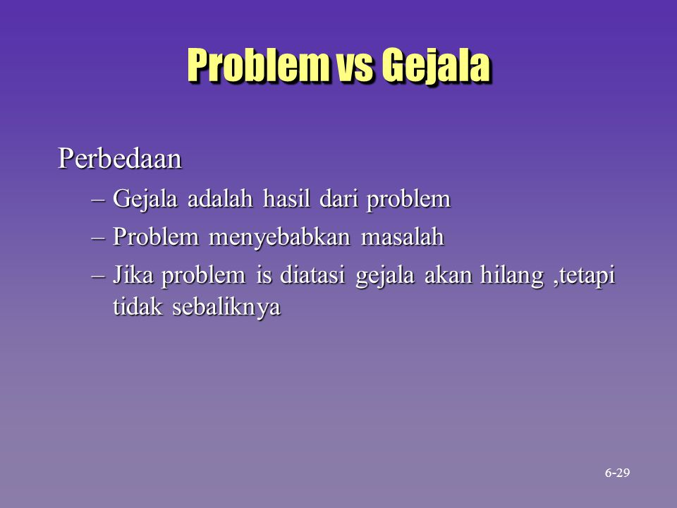 Problem vs Gejala Perbedaan –Gejala adalah hasil dari problem –Problem menyebabkan masalah –Jika problem is diatasi gejala akan hilang,tetapi tidak se