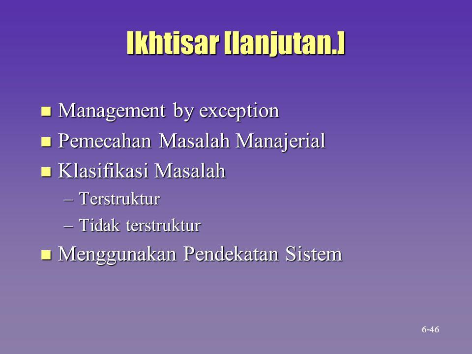 Ikhtisar [lanjutan.] n Management by exception n Pemecahan Masalah Manajerial n Klasifikasi Masalah –Terstruktur –Tidak terstruktur n Menggunakan Pendekatan Sistem 6-46