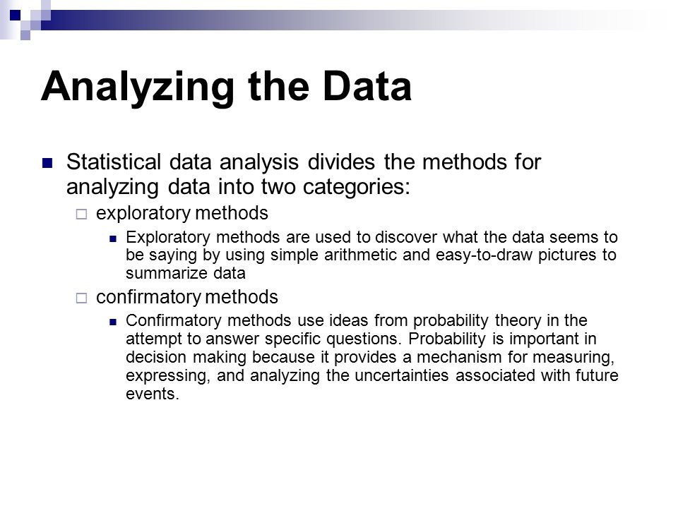 Analyzing the Data Statistical data analysis divides the methods for analyzing data into two categories:  exploratory methods Exploratory methods are