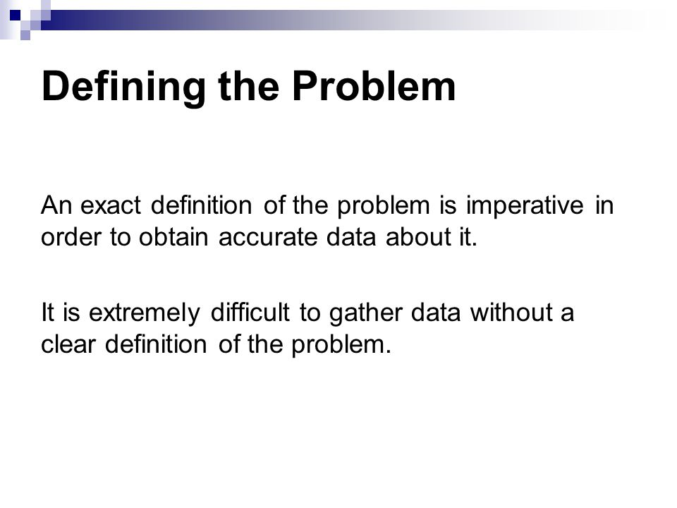 Defining the Problem An exact definition of the problem is imperative in order to obtain accurate data about it. It is extremely difficult to gather d