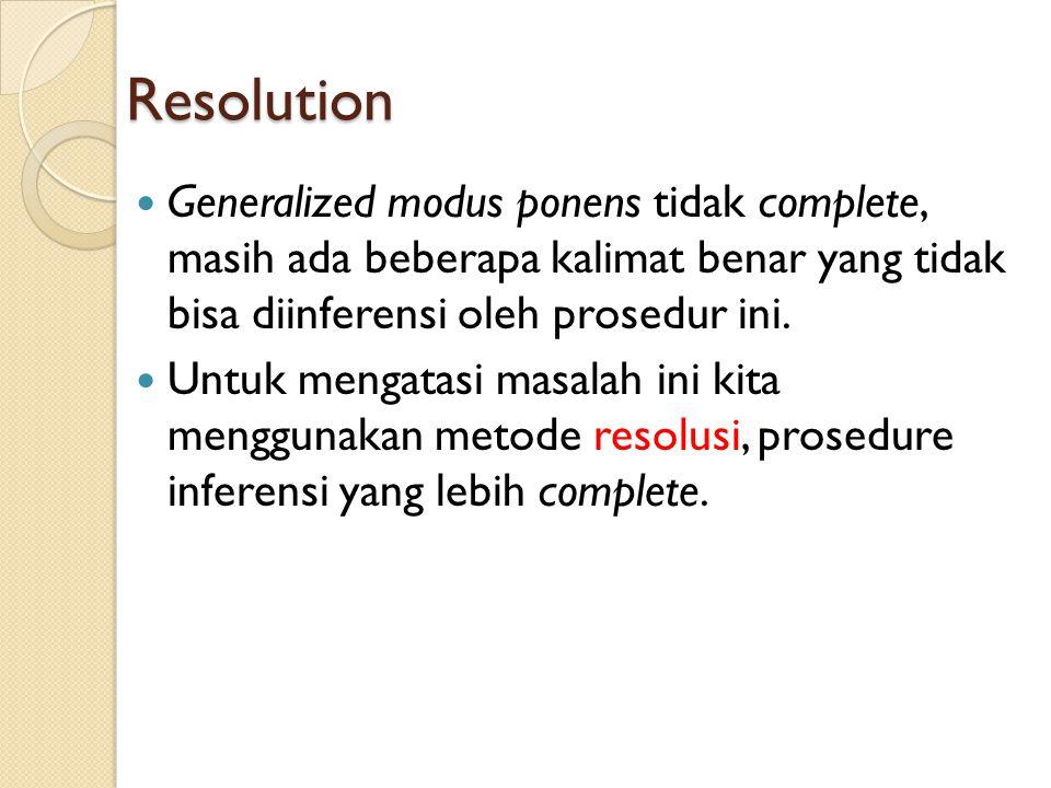 Resolution Generalized modus ponens tidak complete, masih ada beberapa kalimat benar yang tidak bisa diinferensi oleh prosedur ini. Untuk mengatasi ma