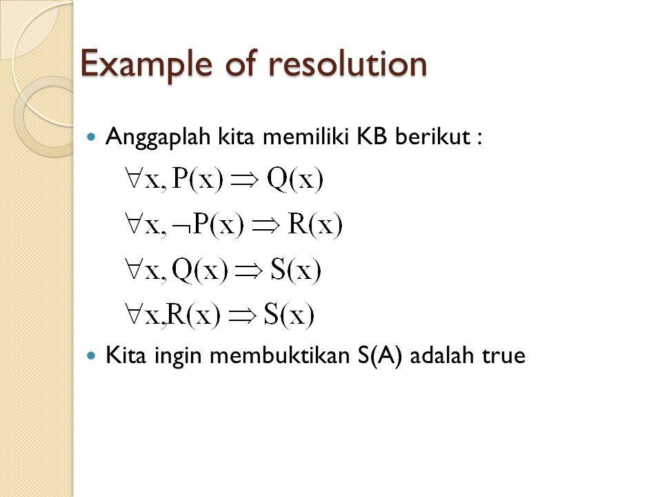 Example of resolution Anggaplah kita memiliki KB berikut : Kita ingin membuktikan S(A) adalah true