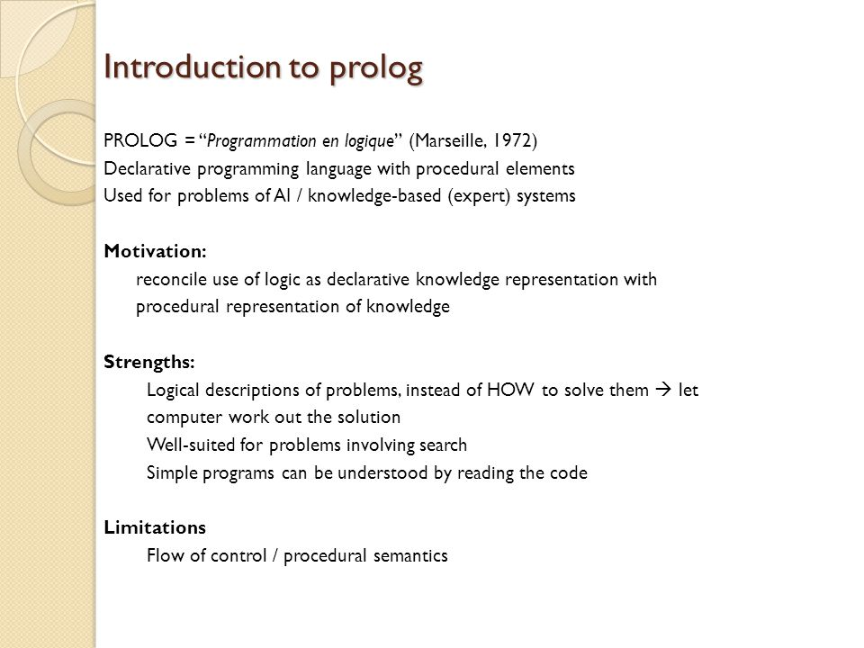 "Introduction to prolog PROLOG = ""Programmation en logique"" (Marseille, 1972) Declarative programming language with procedural elements Used for proble"