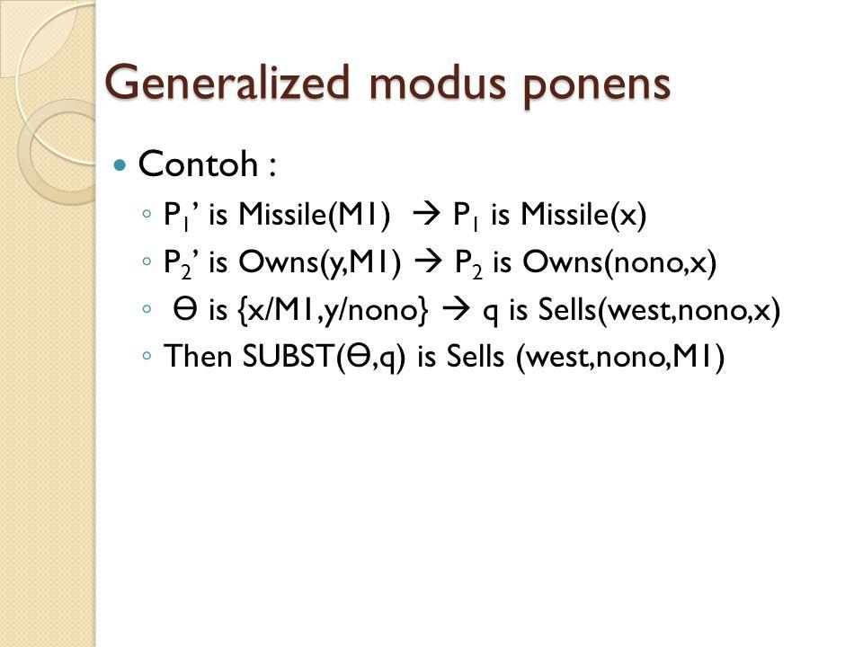 Generalized modus ponens Contoh : ◦ P 1 ' is Missile(M1)  P 1 is Missile(x) ◦ P 2 ' is Owns(y,M1)  P 2 is Owns(nono,x) ◦ Ө is {x/M1,y/nono}  q is Sells(west,nono,x) ◦ Then SUBST( Ө,q) is Sells (west,nono,M1)