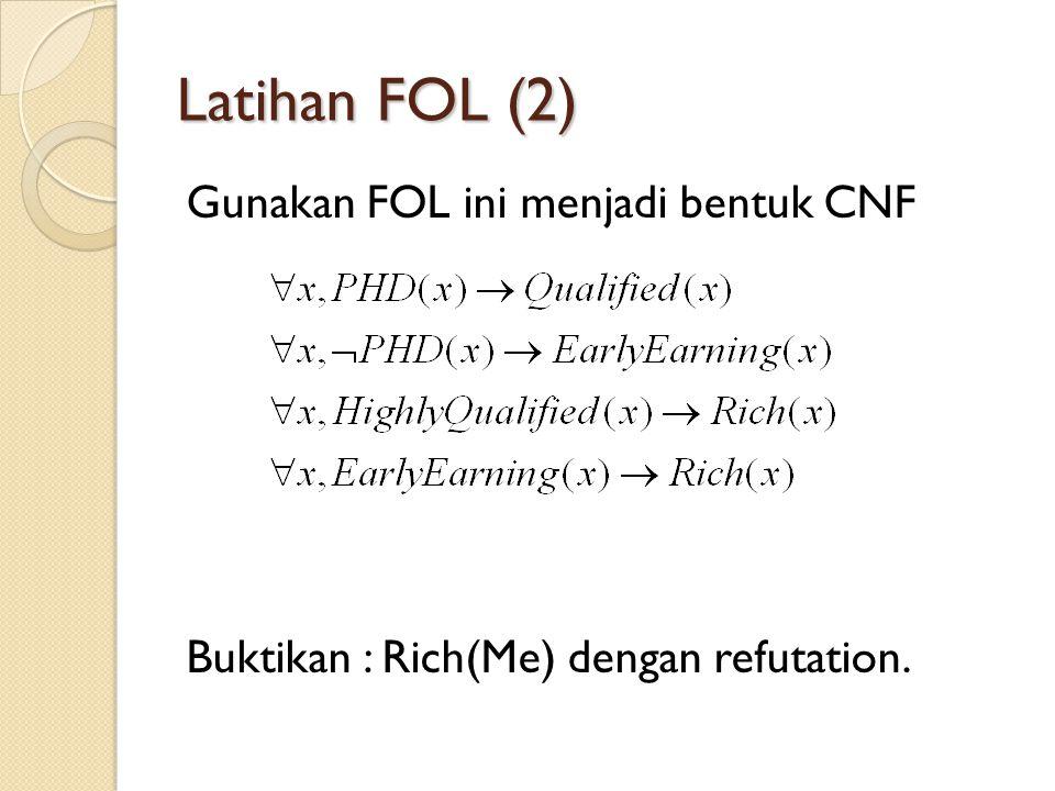 Latihan FOL (2) Gunakan FOL ini menjadi bentuk CNF Buktikan : Rich(Me) dengan refutation.