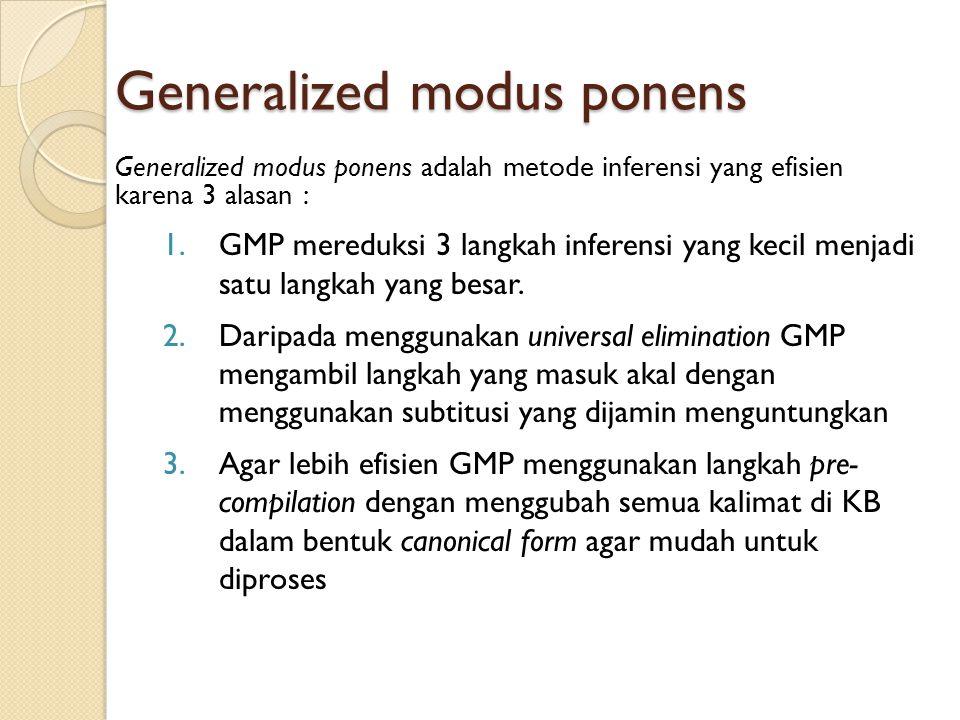 Generalized modus ponens Generalized modus ponens adalah metode inferensi yang efisien karena 3 alasan : 1.GMP mereduksi 3 langkah inferensi yang kecil menjadi satu langkah yang besar.