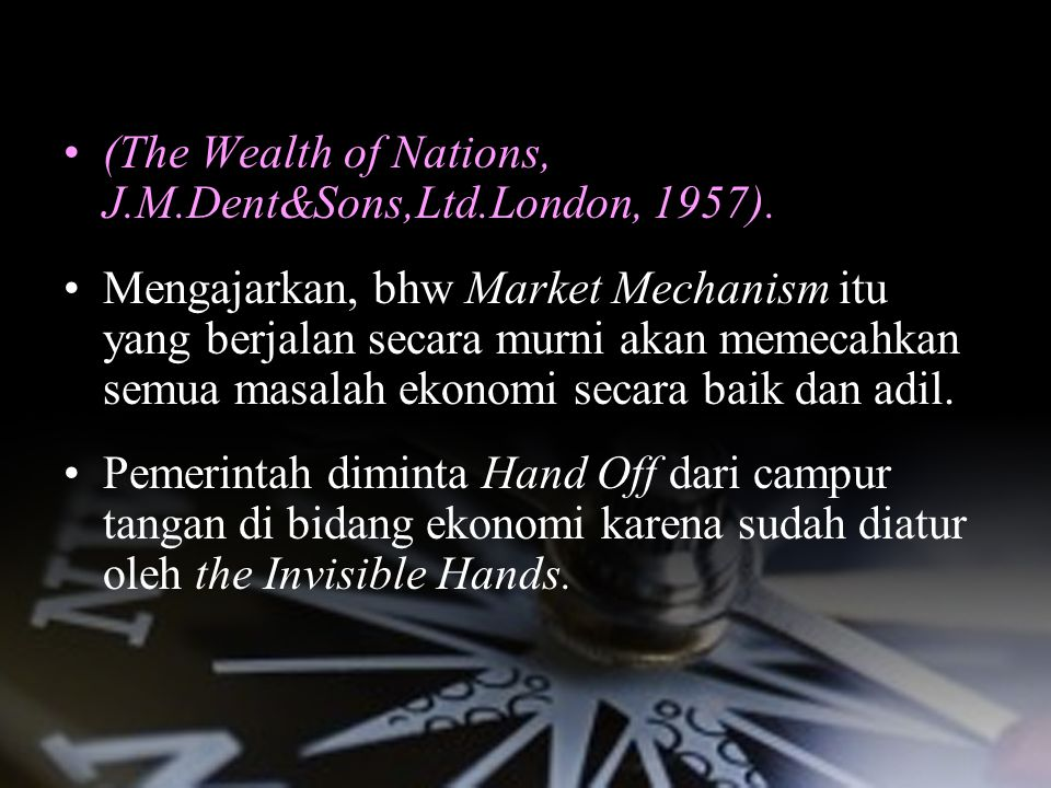 1. LIBERAL ECONOMIC SYSTEM (The Wealth of Nations, J.M.Dent&Sons,Ltd.London, 1957). Mengajarkan, bhw Market Mechanism itu yang berjalan secara murni a