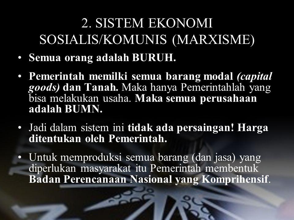 2. SISTEM EKONOMI SOSIALIS/KOMUNIS (MARXISME) Semua orang adalah BURUH. Pemerintah memilki semua barang modal (capital goods) dan Tanah. Maka hanya Pe
