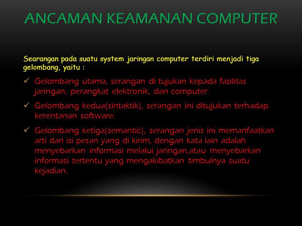 ANCAMAN KEAMANAN COMPUTER Searangan pada suatu system jaringan computer terdiri menjadi tiga gelombang, yaitu : Gelombang utama, serangan di tujukan kepada fasilitas jaringan, perangkat elektronik, dan computer.