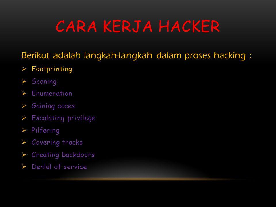 CARA KERJA HACKER Berikut adalah langkah-langkah dalam proses hacking :  Footprinting  Scaning  Enumeration  Gaining acces  Escalating privilege  Pilfering  Covering tracks  Creating backdoors  Denlal of service