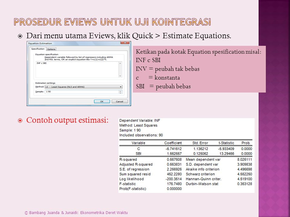  Dari menu utama Eviews, klik Quick > Estimate Equations.  Contoh output estimasi: Ketikan pada kotak Equation spesification misal: INF c SBI INV =