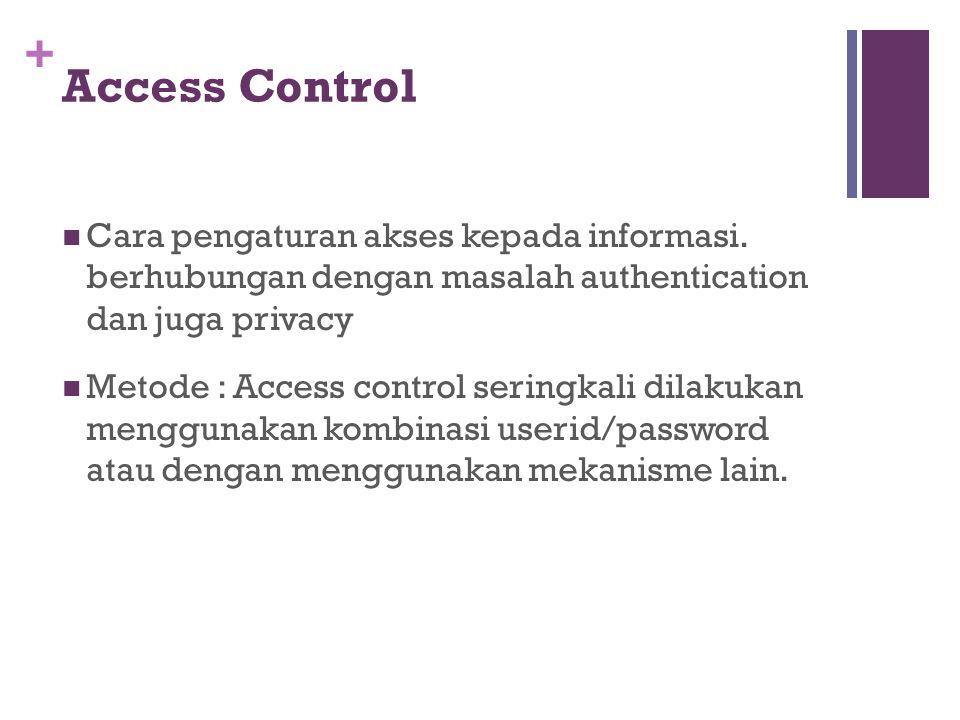 + Access Control Cara pengaturan akses kepada informasi. berhubungan dengan masalah authentication dan juga privacy Metode : Access control seringkali