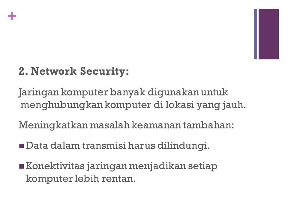 + 2. Network Security: Jaringan komputer banyak digunakan untuk menghubungkan komputer di lokasi yang jauh. Meningkatkan masalah keamanan tambahan: Da
