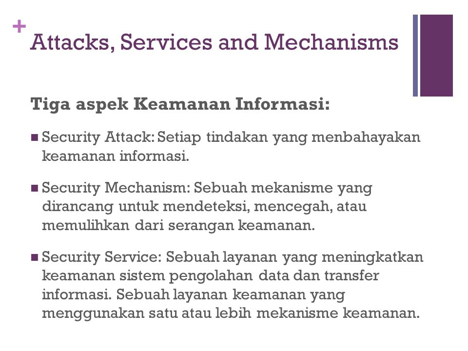 + Attacks, Services and Mechanisms Tiga aspek Keamanan Informasi: Security Attack: Setiap tindakan yang menbahayakan keamanan informasi. Security Mech