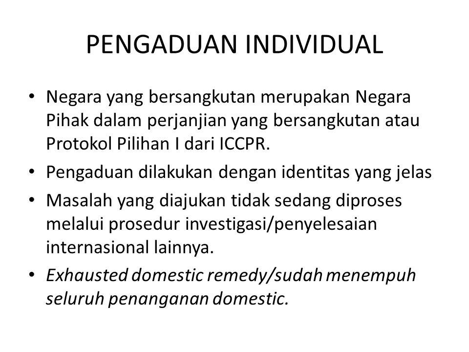 PENGADUAN INDIVIDUAL Negara yang bersangkutan merupakan Negara Pihak dalam perjanjian yang bersangkutan atau Protokol Pilihan I dari ICCPR. Pengaduan