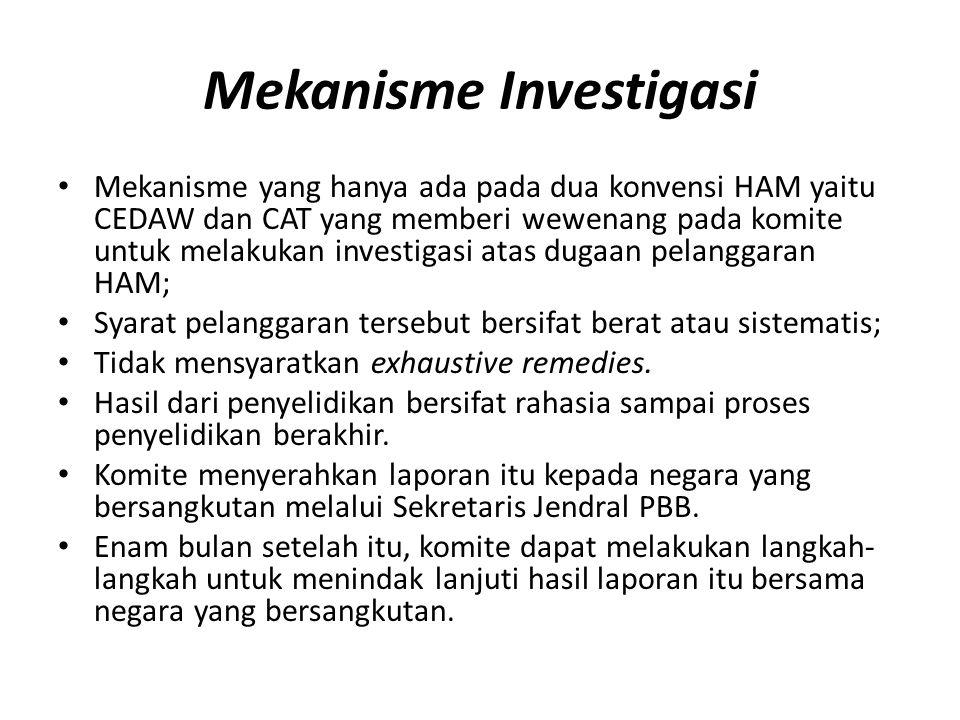 Mekanisme Investigasi Mekanisme yang hanya ada pada dua konvensi HAM yaitu CEDAW dan CAT yang memberi wewenang pada komite untuk melakukan investigasi