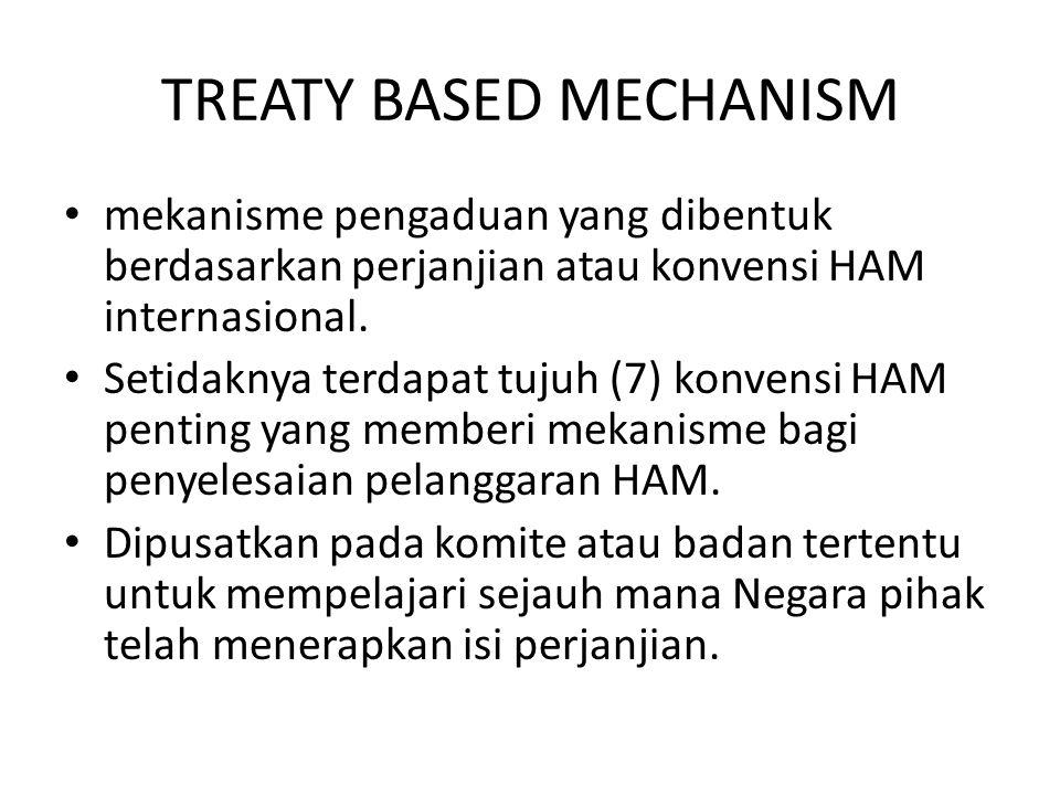 TREATY BASED MECHANISM mekanisme pengaduan yang dibentuk berdasarkan perjanjian atau konvensi HAM internasional. Setidaknya terdapat tujuh (7) konvens