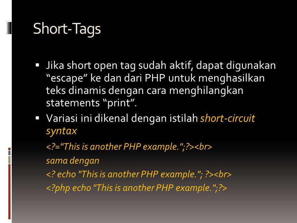 Short-Tags  Jika short open tag sudah aktif, dapat digunakan escape ke dan dari PHP untuk menghasilkan teks dinamis dengan cara menghilangkan statements print .