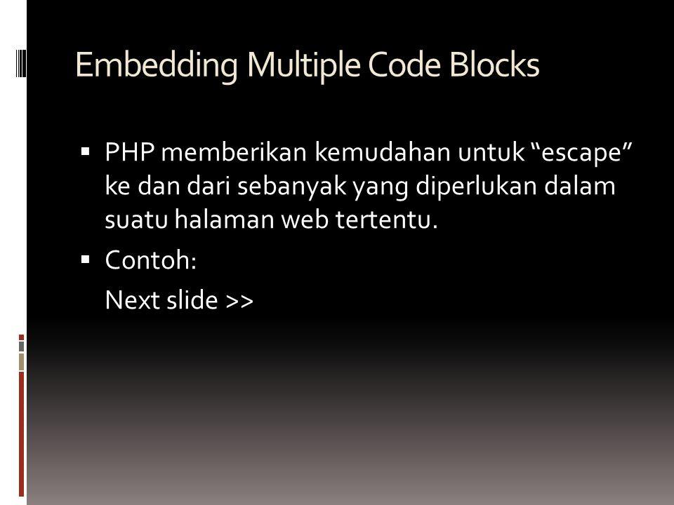Embedding Multiple Code Blocks  PHP memberikan kemudahan untuk escape ke dan dari sebanyak yang diperlukan dalam suatu halaman web tertentu.