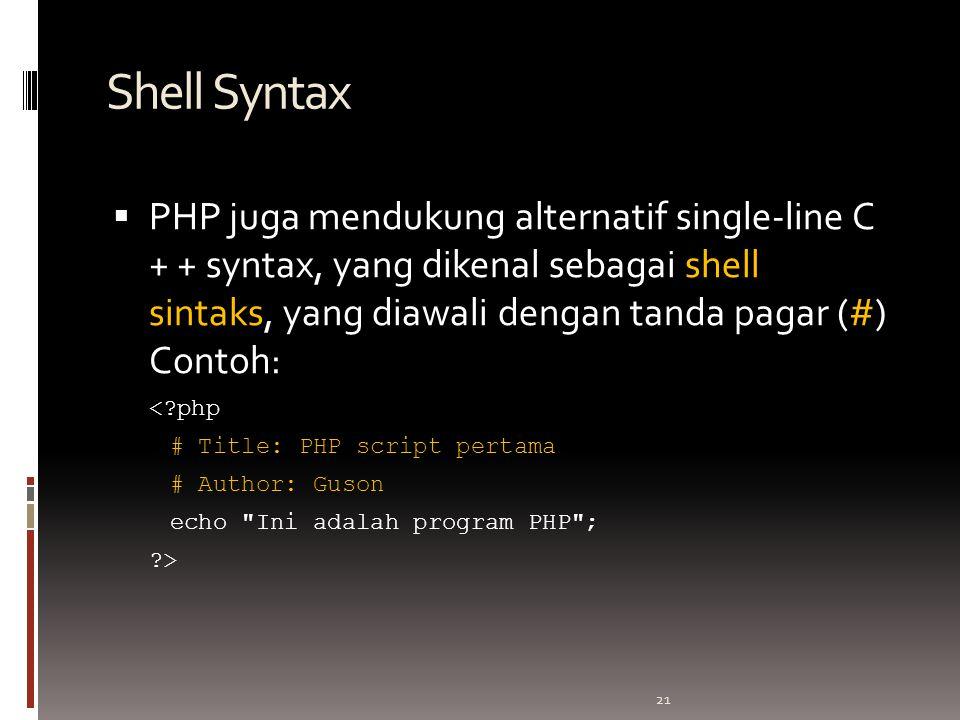 21 Shell Syntax  PHP juga mendukung alternatif single-line C + + syntax, yang dikenal sebagai shell sintaks, yang diawali dengan tanda pagar (#) Contoh: < php # Title: PHP script pertama # Author: Guson echo Ini adalah program PHP ; >