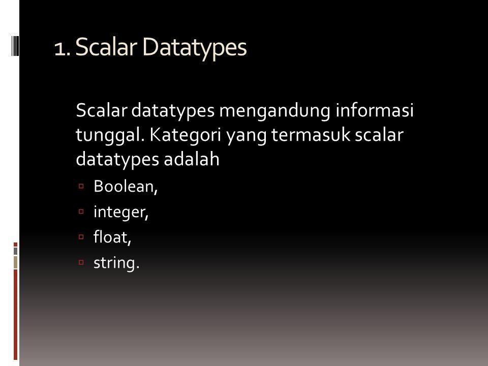 1. Scalar Datatypes Scalar datatypes mengandung informasi tunggal.