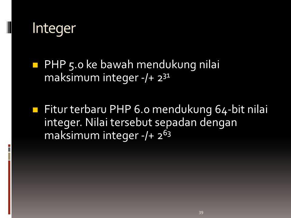 39 Integer PHP 5.0 ke bawah mendukung nilai maksimum integer -/+ 2 31 Fitur terbaru PHP 6.0 mendukung 64-bit nilai integer.