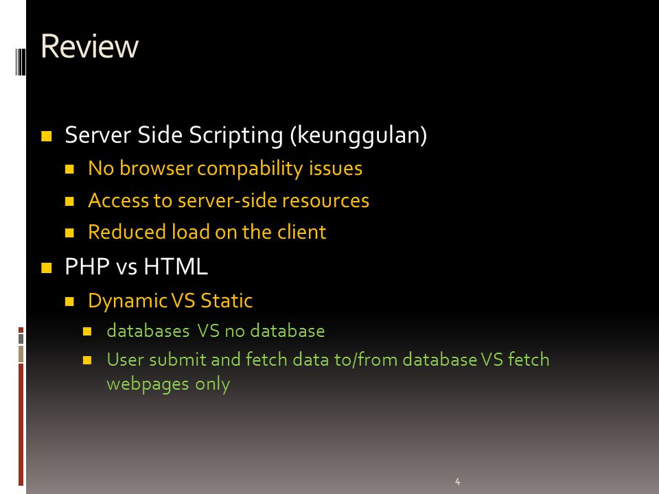 4 Review Server Side Scripting (keunggulan) No browser compability issues Access to server-side resources Reduced load on the client PHP vs HTML Dynam