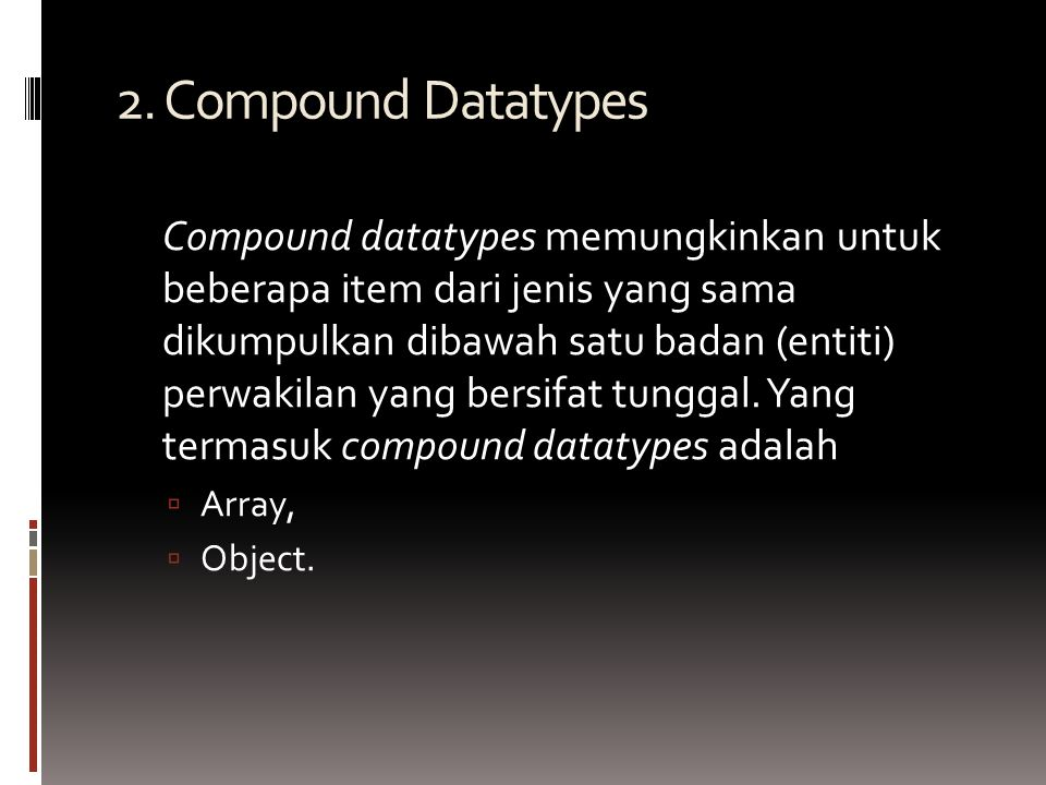 2. Compound Datatypes Compound datatypes memungkinkan untuk beberapa item dari jenis yang sama dikumpulkan dibawah satu badan (entiti) perwakilan yang