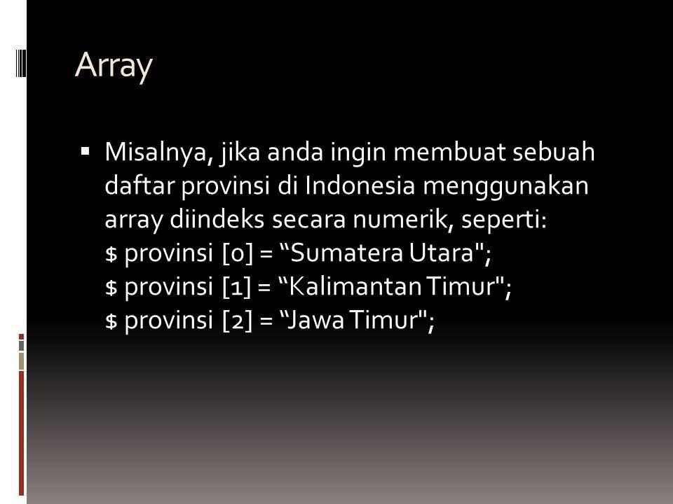 Array  Misalnya, jika anda ingin membuat sebuah daftar provinsi di Indonesia menggunakan array diindeks secara numerik, seperti: $ provinsi [0] = Sumatera Utara ; $ provinsi [1] = Kalimantan Timur ; $ provinsi [2] = Jawa Timur ;