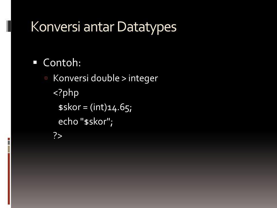 Konversi antar Datatypes  Contoh:  Konversi double > integer < php $skor = (int)14.65; echo $skor ; >